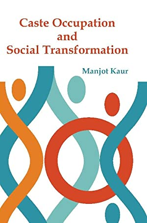 Caste Occupation and Social Transformation : A: Manjot Kaur