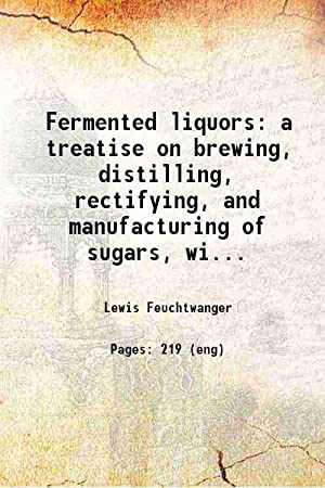 Fermented liquors a treatise on brewing, distilling,: Lewis Feuchtwanger