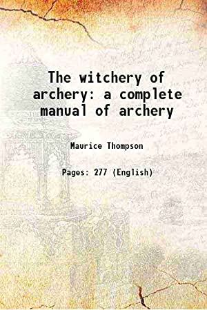 The witchery of archery a complete manual: Maurice Thompson