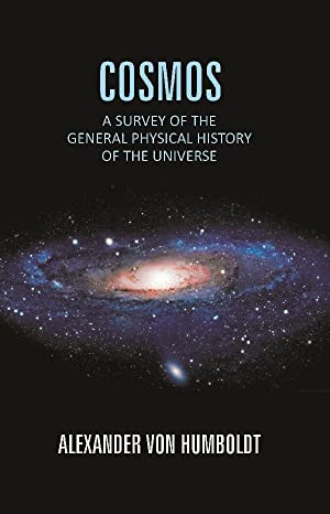 Cosmos: a Survey of the General Physical: Alexander Von Humboldt