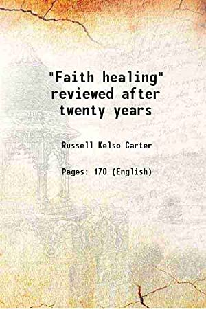 """Faith healing"""" reviewed after twenty years 1897: Russell Kelso Carter"""