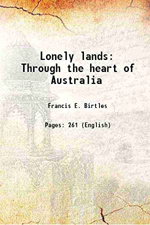 Lonely lands Through the heart of Australia: Francis E. Birtles