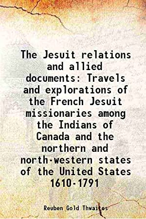 The Jesuit relations and allied documents Travels: Reuben Gold Thwaites