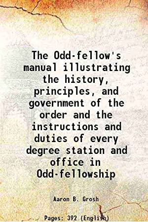 The Odd-fellow's manual illustrating the history, principles,: Aaron B. Grosh