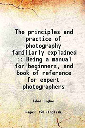 The principles and practice of photography familiarly: Jabez Hughes