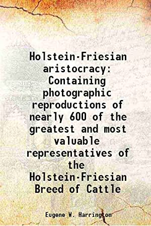 Holstein-Friesian aristocracy Containing photographic reproductions of nearly: Eugene W. Harrington