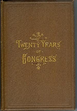 Twenty Years of Congress: From Lincoln to Garfield. With a Review of the Events Which Led to the ...