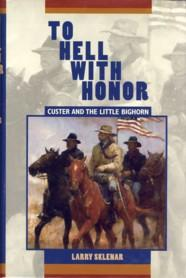 To Hell With Honor: Custer and the Little Bighorn