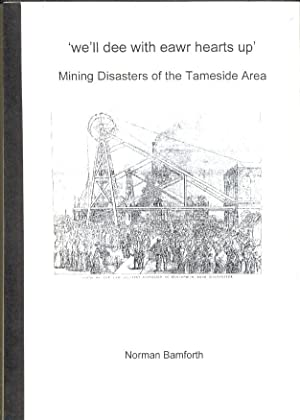 We'll Dee with Eawr Hearts Up. Mining Disasters of the Tameside Area. [ We'll Die with Our Hearts...