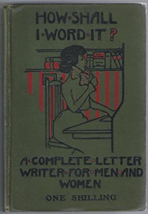 How Shall I Word It? A Letter-Writer For Men And Women [ Given on the front cover as: .A Complete...