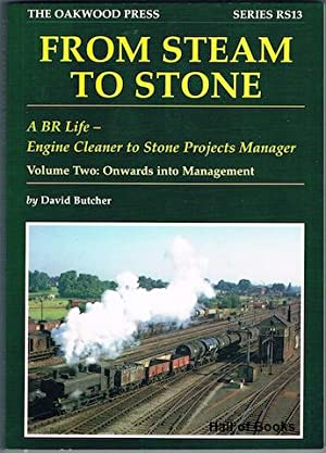 From Steam To Stone: A BR Life - Engine Cleaner to Stone Projects Manager. Volume Two: Onwards Into...