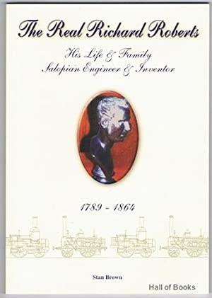 The Real Richard Roberts:His Life And Family, Salopian Engineer, International Engineer 1789-1864: ...