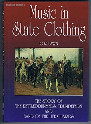 Music In State Clothing: The Story Of The Kettledrummers, Trumpeters and Band Of The Lifeguards