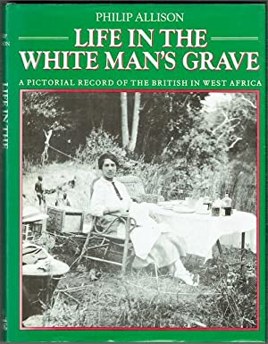 Life In The White Man's Grave: A Pictorial Record Of The British In West Africa