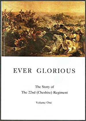 Ever Glorious: The Story Of The 22nd (Cheshire) Regiment. Volume 1