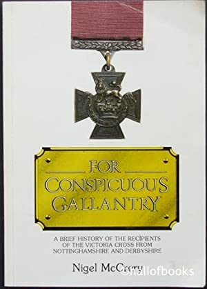 For Conspicuous Gallantry: A brief history of the recipients of the Victoria Cross from Nottingha...