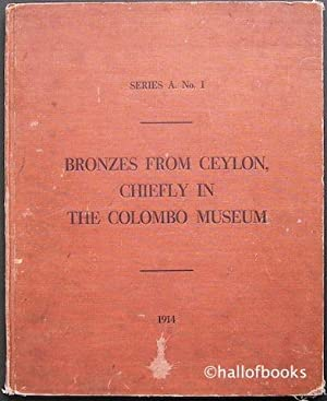 Memoirs of the Colombo Museum: Series A. No. 1 Bronzes From Ceylon, Chiefly In The Colombo Museum: ...