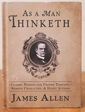 As a Man Thinketh: Classic Wisdomfor Propert Thought, Strong Charactor & Right Actions