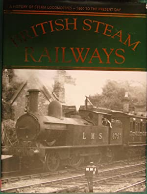 British Steam Railways: A History of Steam Locomotives - 1800 to the Present Day