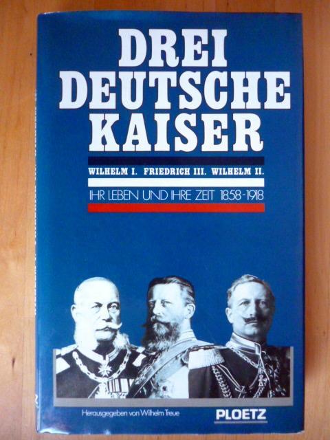 Drei deutsche Kaiser. Wilhelm I. Friedrich III. Wilhelm II. Ihr Leben und ihre Zeit. 1858 - 1918. - Treue, Wilhelm (Hrsg.).