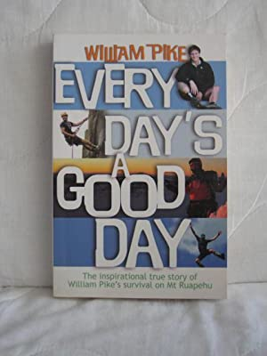 Every Day's a Good Day : The Inspirational True Story of William Pike's Survival on Mt Ruapehu