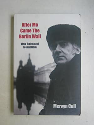 After Me Came the Berlin Wall : Lies, Spies and Journalism