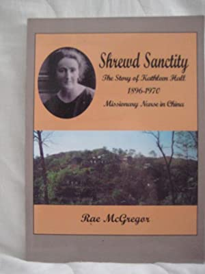 Shrewd Sanctity : the Story of Kathleen Hall, Missionary Nurse in China, 1896-1970