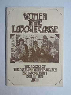 Women in the Labour Cause: The History of the Auckland Women's Branch of the New Zealand Labour P...