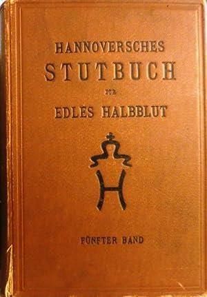 Fünfter Band. Herausgegeben von der Stutbuch-Kommission.: HANNOVERSCHES STUTBUCH FÜR EDLES ...