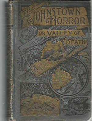 The Johnstown Horror or Valley of Death : Fully Illustrated with Scenes of the Great Calamity : A ...