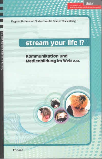 Stream your life!? : Kommunikation und Medienbildung im Web 2.0. [GMK, Gesellschaft für Medienpädagogik und Kommunikationskultur]. Dagmar Hoffmann . (Hrsg.) / Schriften zur Medienpädagogik ; 44 - Hoffmann, Dagmar (Herausgeber), Norbert (Herausgeber) Neuß und Günter (Herausgeber) Thiele,