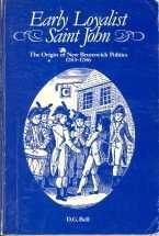EARLY LOYALIST SAINT JOHN: The Origin of New Brunswick Politics, 1783-1786: Bell, D.G.