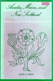 ACADIA,MAINE,AND NEW SCOTLAND : marginal colonies in the seventeenth Century: Reid John G.