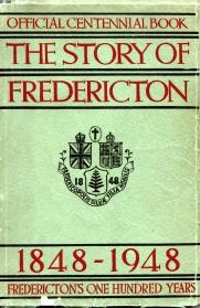 THE STORY OF FREDERICTON 1848-1948; Fredericton's One Hundred Years. Official Centennial Book;...