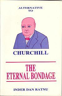 ALTERNATIVE TO CHURCHILL; The Eternal Bondage: Ratnu Inder Dan