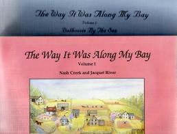 THE WAY IT WAS ALONG MY BAY ; Volume 1, Nash Creek and Jacquet River & Volume 2, Dalhousie By the...