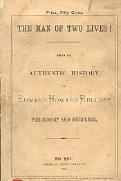 THE MAN OF TWO LIVES : being an authentic history of Edward Howard Rulloff, philologist and murde...