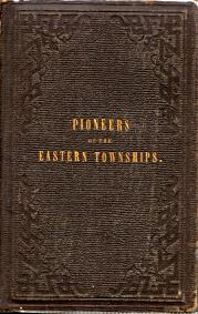 PIONEERS OF THE EASTERN TOWNSHIPS : a work containing official and reliable information respectin...