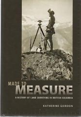 MADE TO MEASURE: A History of Land Surveying in British Columbia; Signed Copy