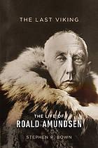 THE LAST VIKING : the life of Roald Amundsen