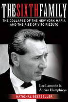 THE SIXTH FAMILY : the collapse of the New York mafia and the rise of Vito Rizzuto