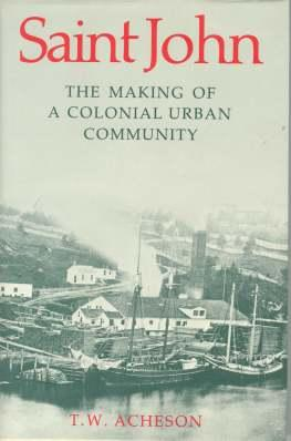 SAINT JOHN : the Making of a Colonial Urban Community: Acheson T.W.