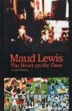 MAUD LEWIS : the heart on the door : a biography of Maud and Everett Lewis and Digby County, Nova...
