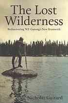THE LOST WILDERNESS : rediscovering W.F. Ganong's New Brunswick, Signed Copy