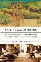 FALLINGWATER RISING : Frank Lloyd Wright, E. J. Kaufmann and America's most extraordinary House