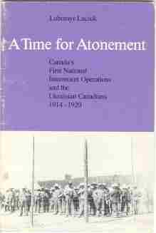 A TIME FOR ATONEMENT : Canada's first national internment operations and the Ukrainian ...