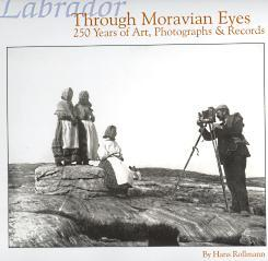 LABRADOR THROUGH MORAVIAN EYES; 250 Years of Art, Photographs & Records