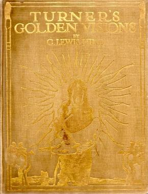 TURNER'S GOLDEN VISIONS: with fifty of the paintings and drawings of Turner reproduced in ...