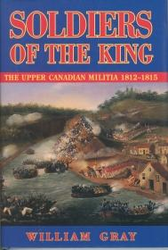 SOLDIERS OF THE KING, The Upper Canadian Militia, 1812-1815; A Reference Guide