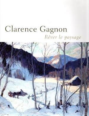 CLARENCE GAGNON, 1881-1942 : rever le Paysage: Helene Sicotte; Clarence Gagnon; Michele Grandbois; ...